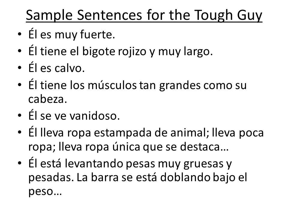 Sample Sentences for the Tough Guy Él es muy fuerte. Él tiene el bigote rojizo y muy largo. Él es calvo. Él tiene los músculos tan grandes como su cab