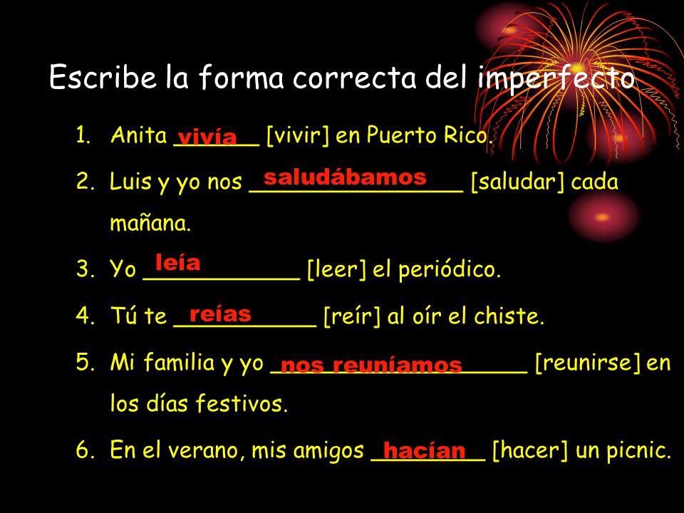 Escribe la forma correcta del imperfecto 1.Anita ______ [vivir] en Puerto Rico. 2.Luis y yo nos _______________ [saludar] cada mañana. 3.Yo __________
