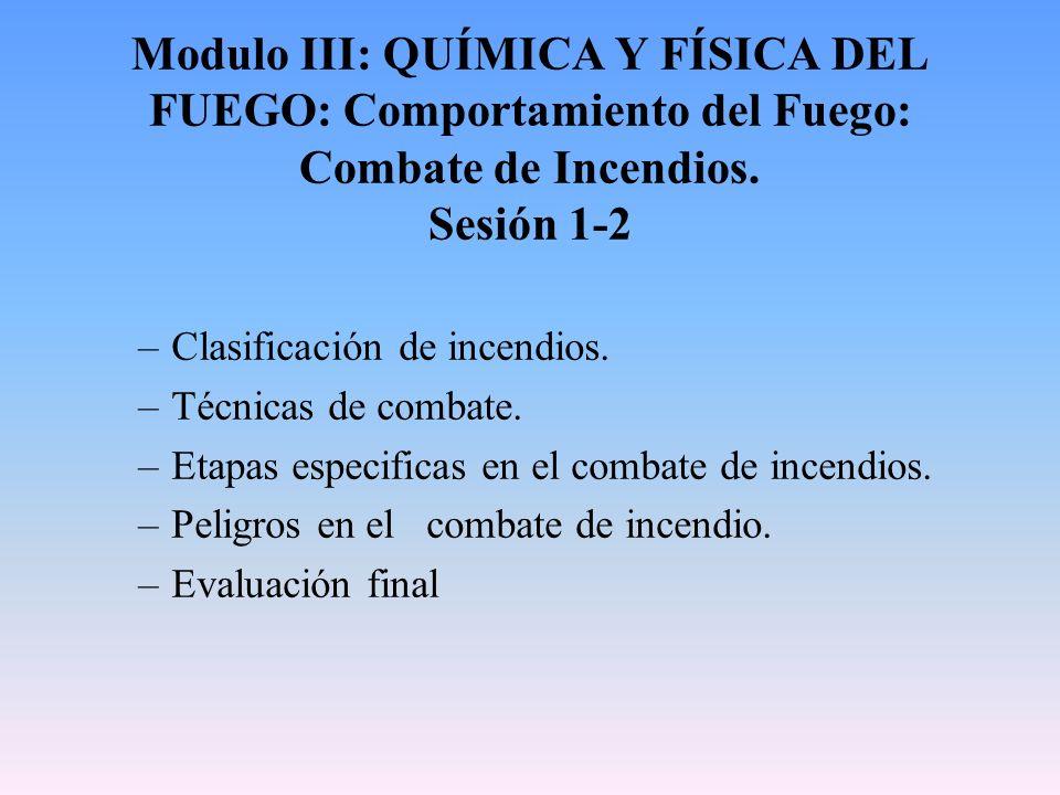 Modulo III: QUÍMICA Y FÍSICA DEL FUEGO: Comportamiento del Fuego: Combate de Incendios. Sesión 1-2 –Clasificación de incendios. –Técnicas de combate.