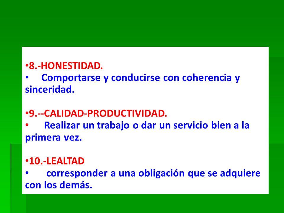 8.-HONESTIDAD. Comportarse y conducirse con coherencia y sinceridad. 9.--CALIDAD-PRODUCTIVIDAD. Realizar un trabajo o dar un servicio bien a la primer