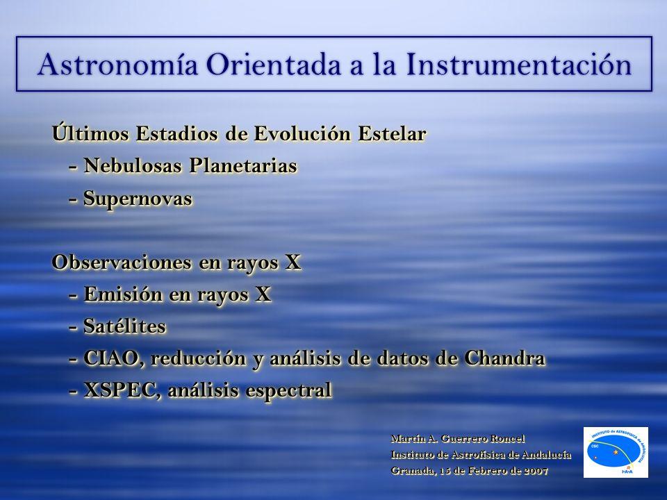 Astronomía Orientada a la Instrumentación Últimos Estadios de Evolución Estelar - Nebulosas Planetarias - Supernovas - Supernovas Observaciones en rayos X - Emisión en rayos X - Emisión en rayos X - Satélites - Satélites - CIAO, reducción y análisis de datos de Chandra - CIAO, reducción y análisis de datos de Chandra - XSPEC, análisis espectral - XSPEC, análisis espectral Últimos Estadios de Evolución Estelar - Nebulosas Planetarias - Supernovas - Supernovas Observaciones en rayos X - Emisión en rayos X - Emisión en rayos X - Satélites - Satélites - CIAO, reducción y análisis de datos de Chandra - CIAO, reducción y análisis de datos de Chandra - XSPEC, análisis espectral - XSPEC, análisis espectral Martín A.