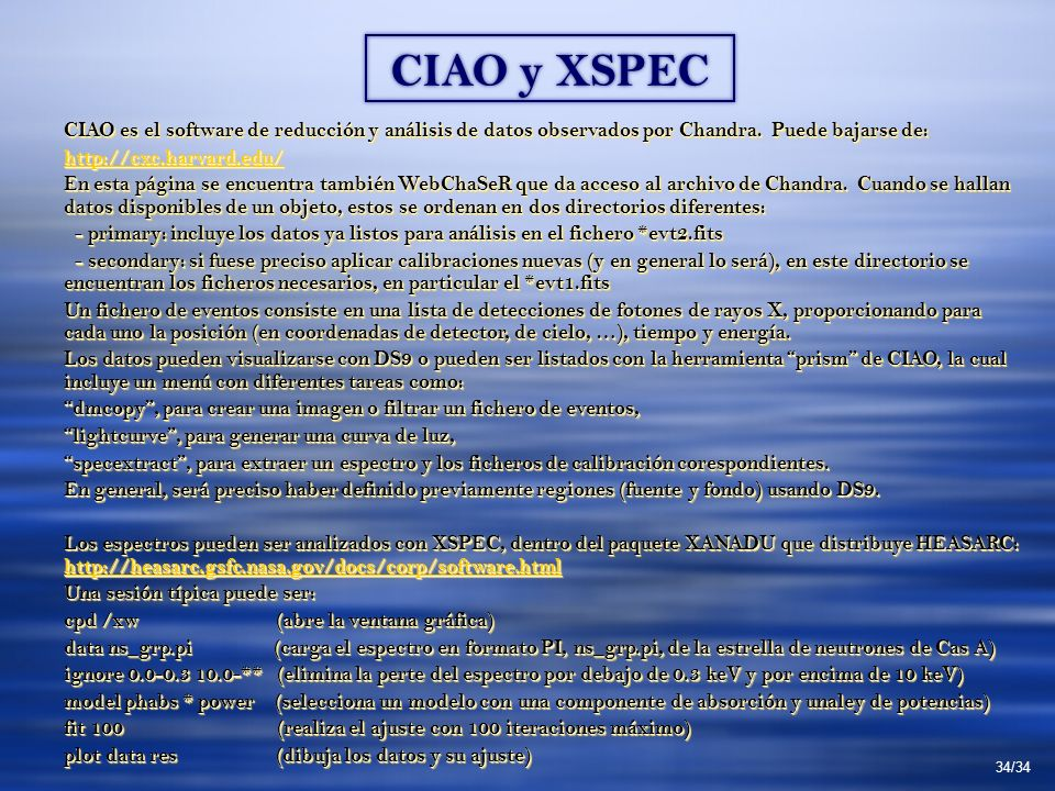 CIAO y XSPEC 34/34 CIAO es el software de reducción y análisis de datos observados por Chandra. Puede bajarse de: http://cxc.harvard.edu/ En esta pági
