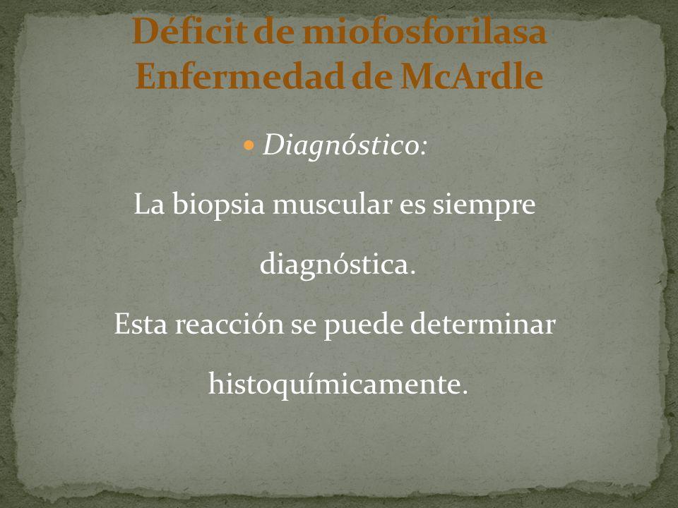Diagnóstico: La biopsia muscular es siempre diagnóstica. Esta reacción se puede determinar histoquímicamente.