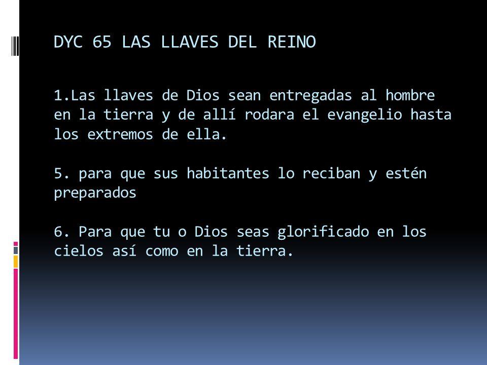 DYC 65 LAS LLAVES DEL REINO 1.Las llaves de Dios sean entregadas al hombre en la tierra y de allí rodara el evangelio hasta los extremos de ella. 5. p