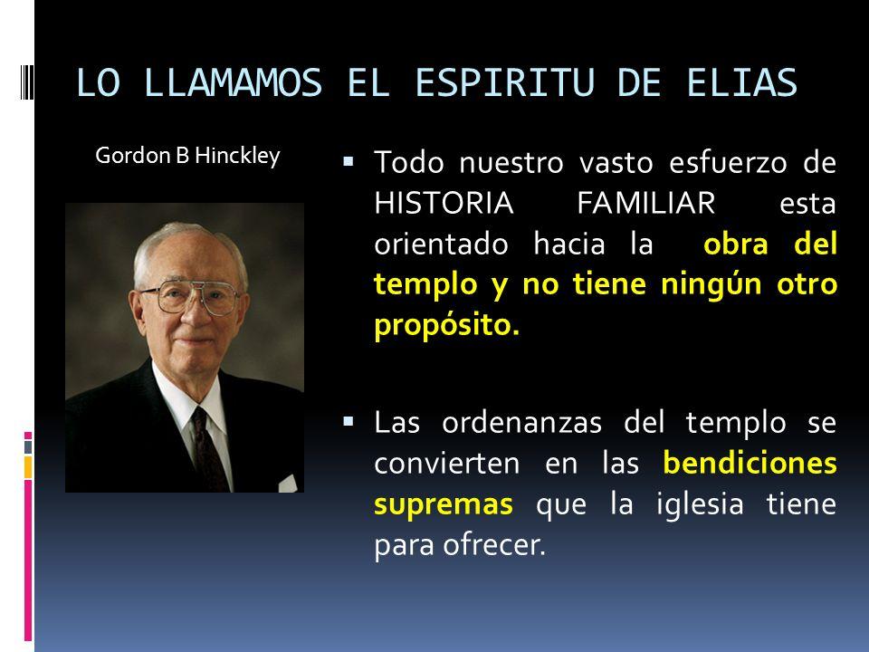 LO LLAMAMOS EL ESPIRITU DE ELIAS Gordon B Hinckley Todo nuestro vasto esfuerzo de HISTORIA FAMILIAR esta orientado hacia la obra del templo y no tiene