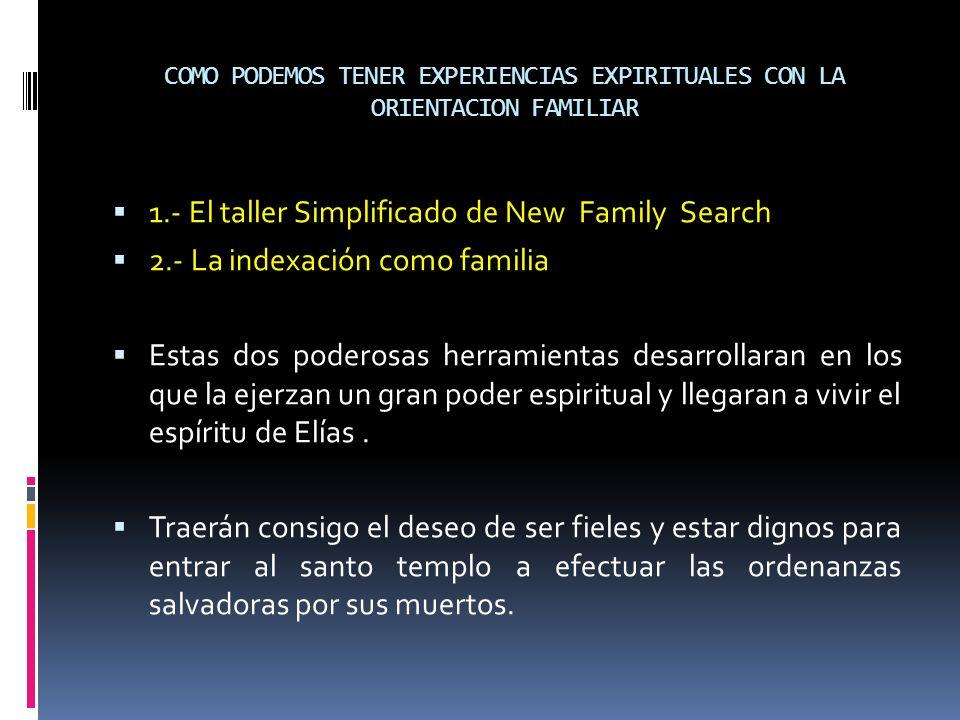 COMO PODEMOS TENER EXPERIENCIAS EXPIRITUALES CON LA ORIENTACION FAMILIAR 1.- El taller Simplificado de New Family Search 2.- La indexación como famili
