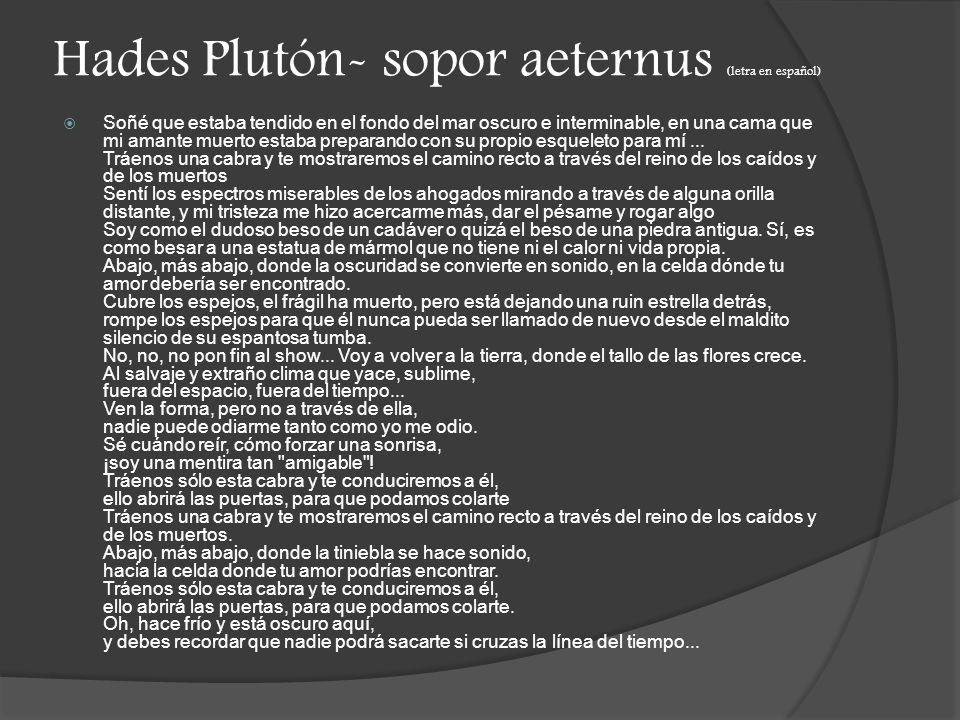 Hades Plutón- sopor aeternus (letra en español) Soñé que estaba tendido en el fondo del mar oscuro e interminable, en una cama que mi amante muerto estaba preparando con su propio esqueleto para mí...