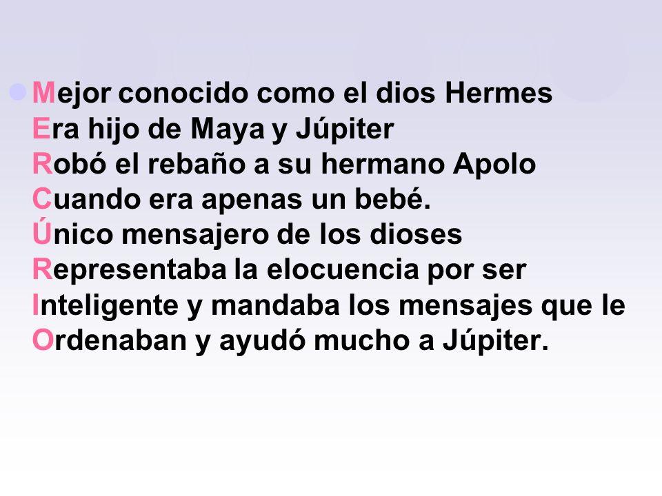 Mejor conocido como el dios Hermes Era hijo de Maya y Júpiter Robó el rebaño a su hermano Apolo Cuando era apenas un bebé. Único mensajero de los dios