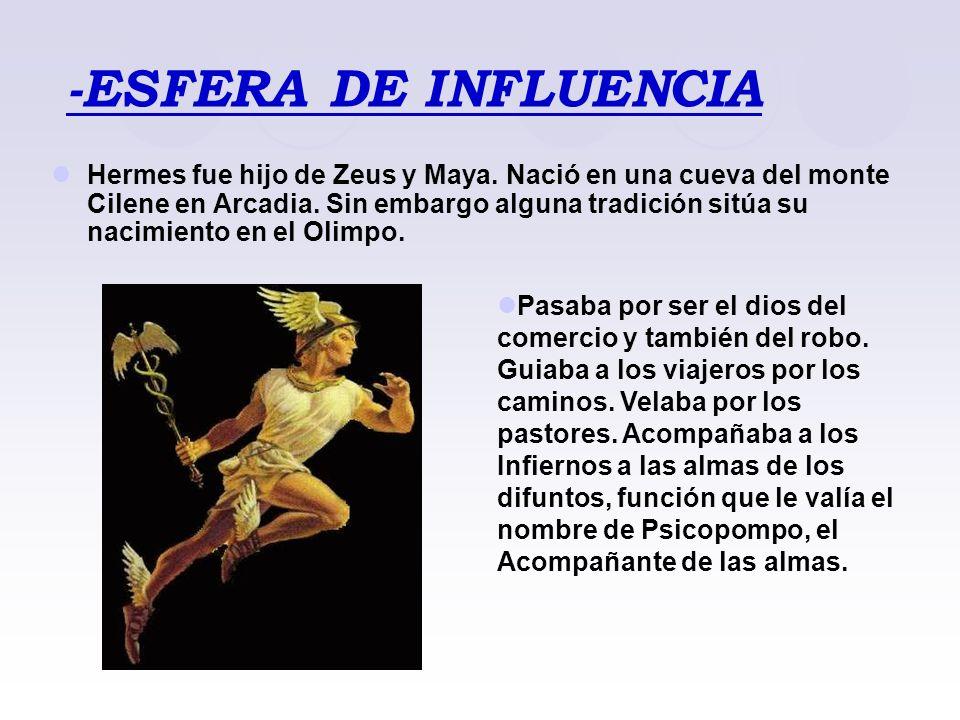 -ESFERA DE INFLUENCIA Hermes fue hijo de Zeus y Maya. Nació en una cueva del monte Cilene en Arcadia. Sin embargo alguna tradición sitúa su nacimiento