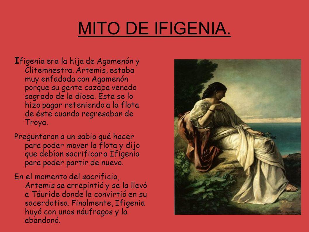 MITO DE IFIGENIA. I figenia era la hija de Agamenón y Clitemnestra. Artemis, estaba muy enfadada con Agamenón porque su gente cazaba venado sagrado de