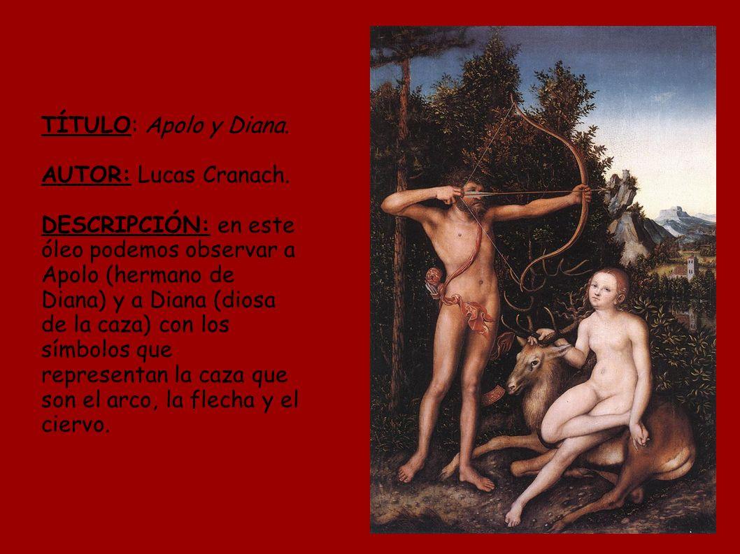 TÍTULO: Apolo y Diana. AUTOR: Lucas Cranach. DESCRIPCIÓN: en este óleo podemos observar a Apolo (hermano de Diana) y a Diana (diosa de la caza) con lo