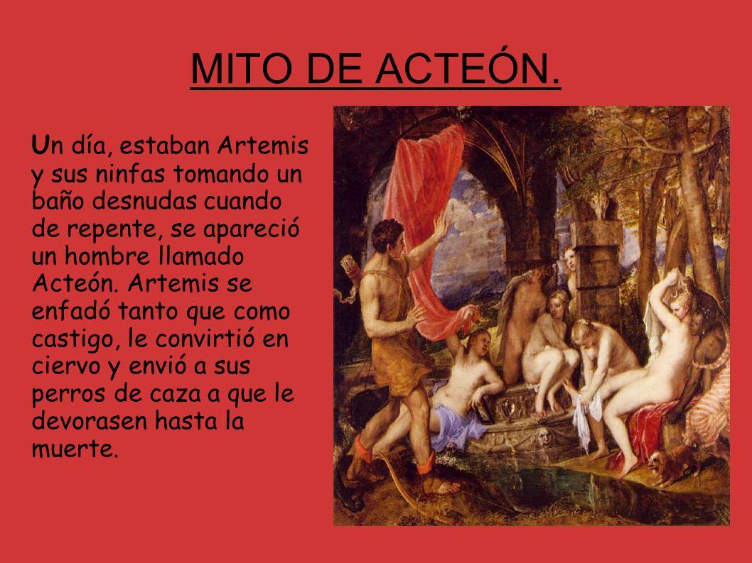 MITO DE ACTEÓN. U n día, estaban Artemis y sus ninfas tomando un baño desnudas cuando de repente, se apareció un hombre llamado Acteón. Artemis se enf