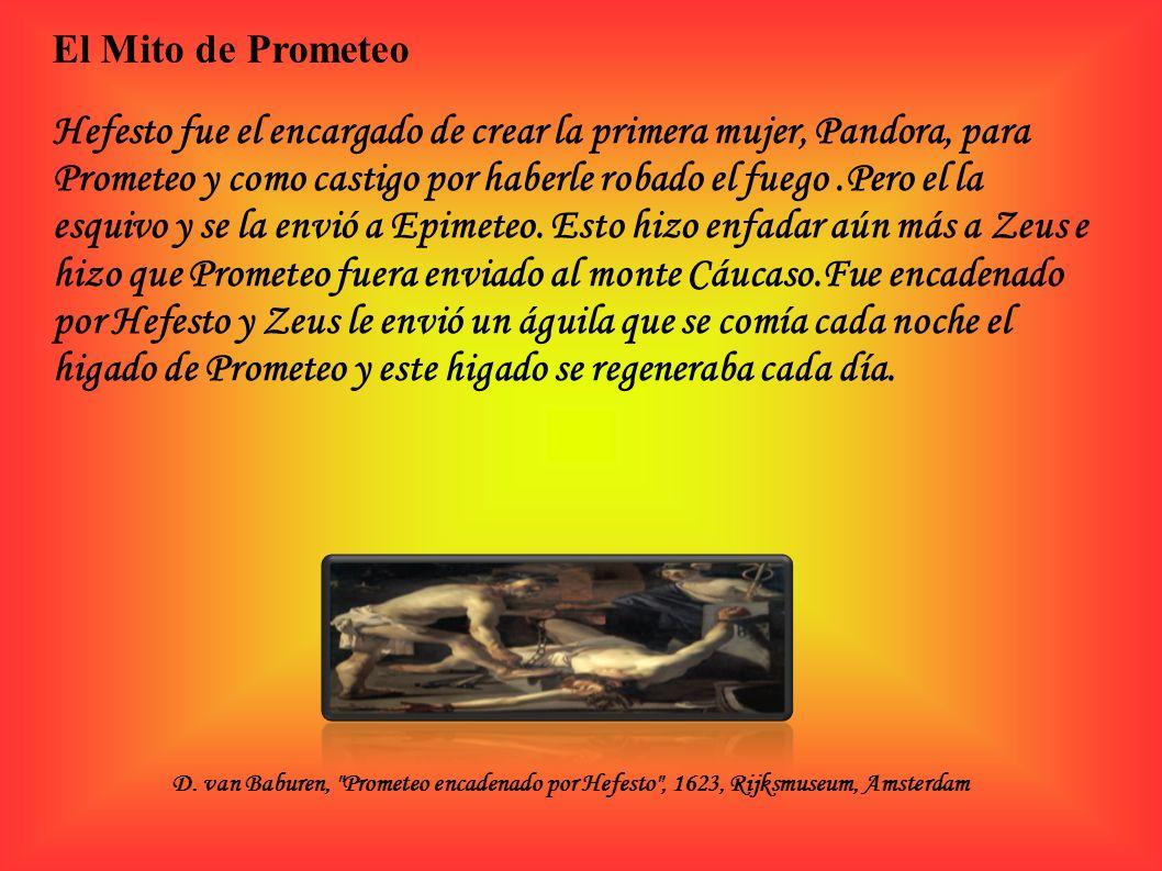 Hefesto fue el encargado de crear la primera mujer, Pandora, para Prometeo y como castigo por haberle robado el fuego.Pero el la esquivo y se la envió