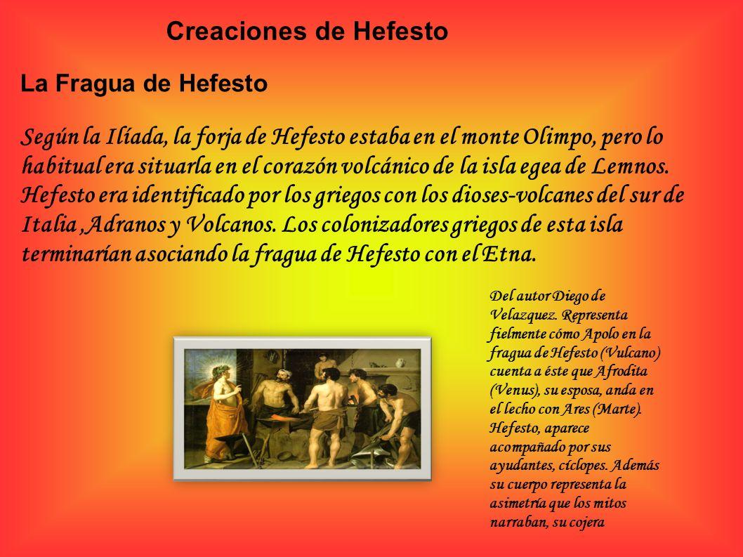 Creaciones de Hefesto La Fragua de Hefesto Según la Ilíada, la forja de Hefesto estaba en el monte Olimpo, pero lo habitual era situarla en el corazón