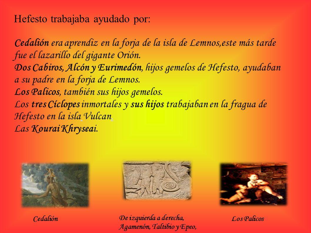 Hefesto trabajaba ayudado por: Cedalión era aprendiz en la forja de la isla de Lemnos,este más tarde fue el lazarillo del gigante Orión. Dos Cabiros,