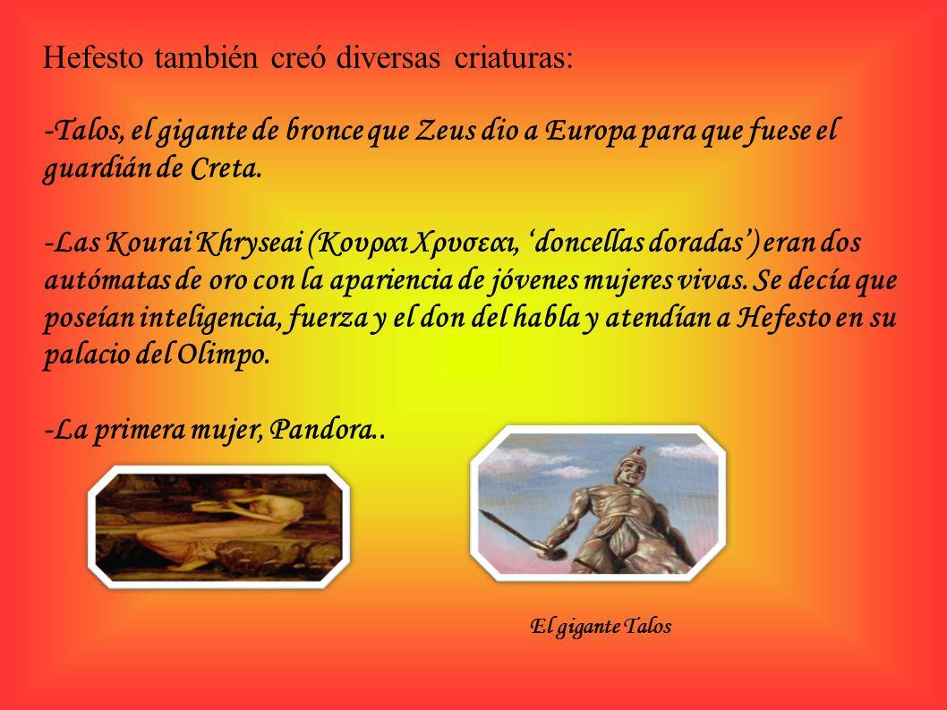 Hefesto también creó diversas criaturas: -Talos, el gigante de bronce que Zeus dio a Europa para que fuese el guardián de Creta. -Las Kourai Khryseai