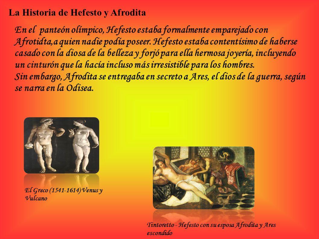 La Historia de Hefesto y Afrodita En el panteón olímpico, Hefesto estaba formalmente emparejado con Afrotidta,a quien nadie podía poseer. Hefesto esta