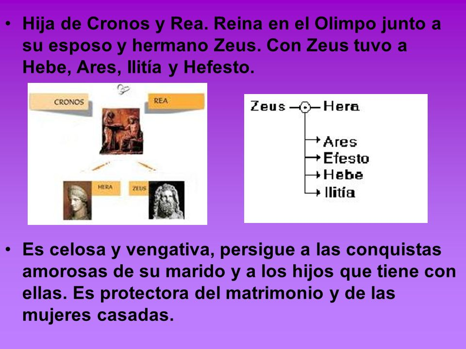 Hija de Cronos y Rea. Reina en el Olimpo junto a su esposo y hermano Zeus. Con Zeus tuvo a Hebe, Ares, Ilitía y Hefesto. Es celosa y vengativa, persig