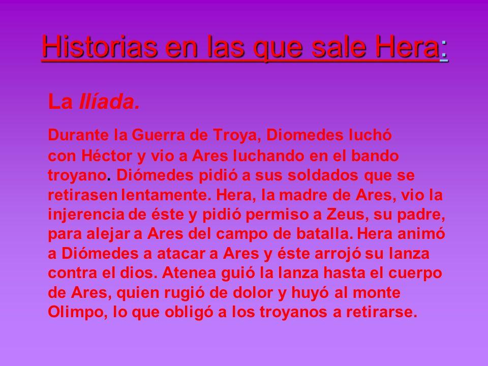 Historias en las que sale Hera: La Ilíada. Durante la Guerra de Troya, Diomedes luchó con Héctor y vio a Ares luchando en el bando troyano. Diómedes p
