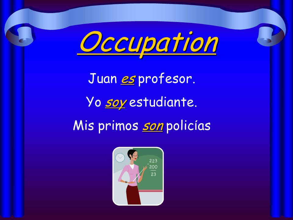 Occupation es Juan es profesor. soy Yo soy estudiante. son Mis primos son polic í as