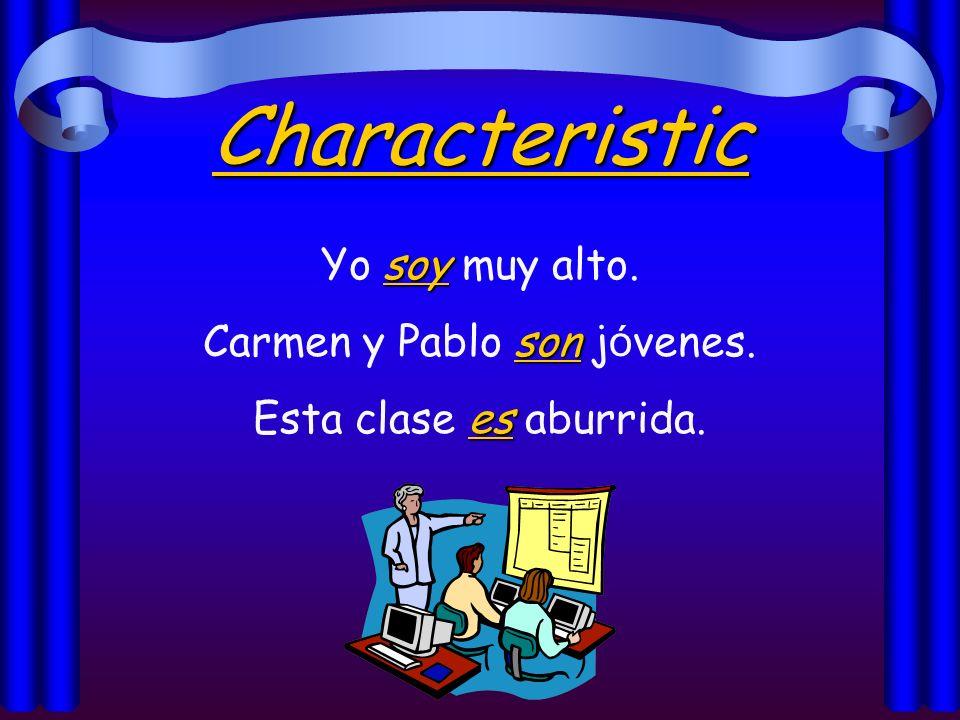 Characteristic soy Yo soy muy alto. son Carmen y Pablo son j ó venes. es Esta clase es aburrida.