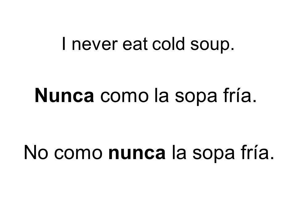 I never eat cold soup. Nunca como la sopa fría. No como nunca la sopa fría.