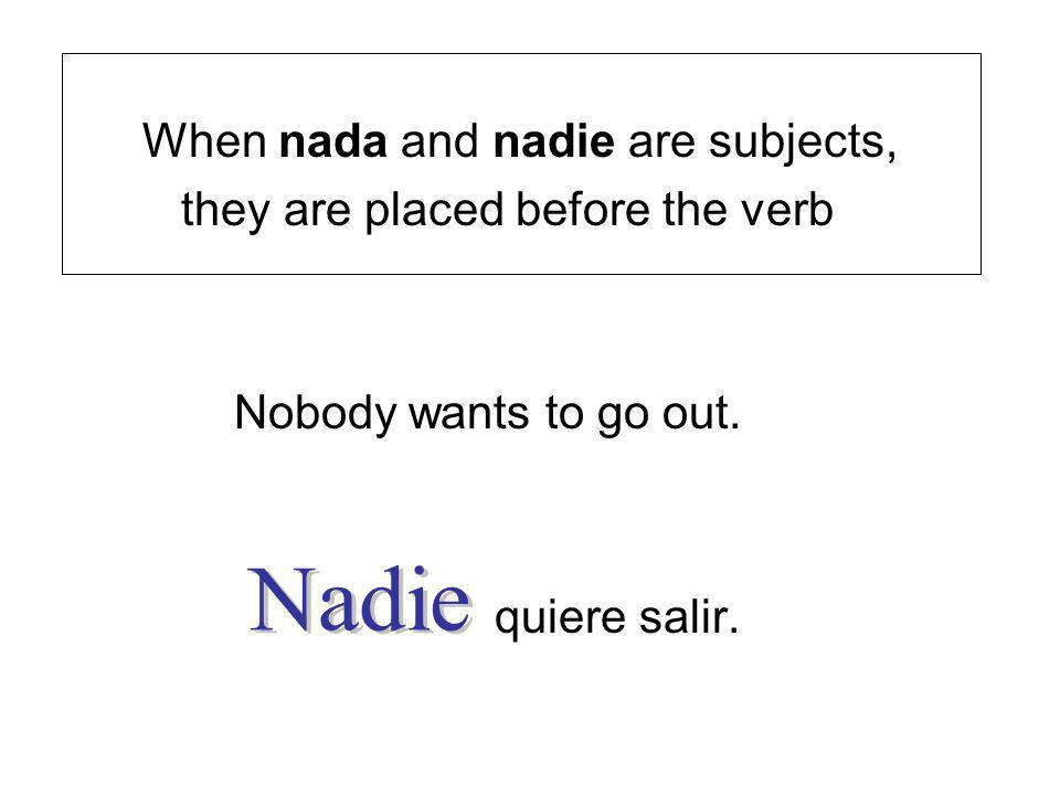 When nada and nadie are subjects, they are placed before the verb Nobody wants to go out. quiere salir.