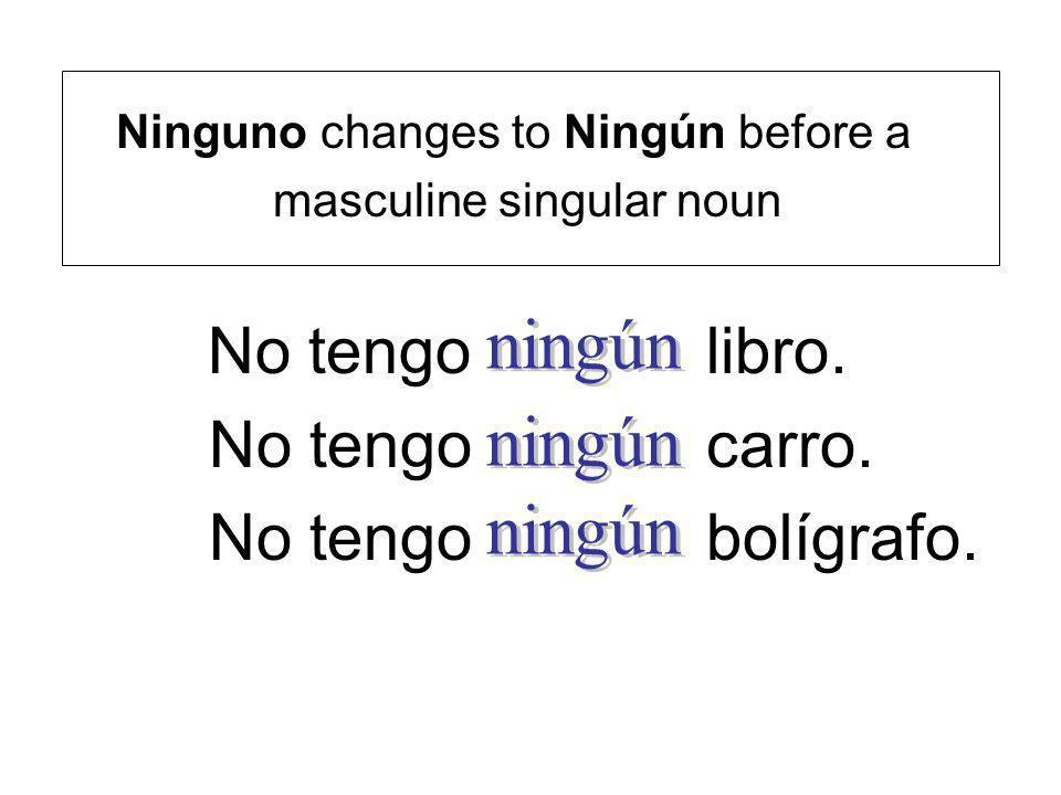 Ninguno changes to Ningún before a masculine singular noun No tengo libro. No tengo carro. No tengo bolígrafo.