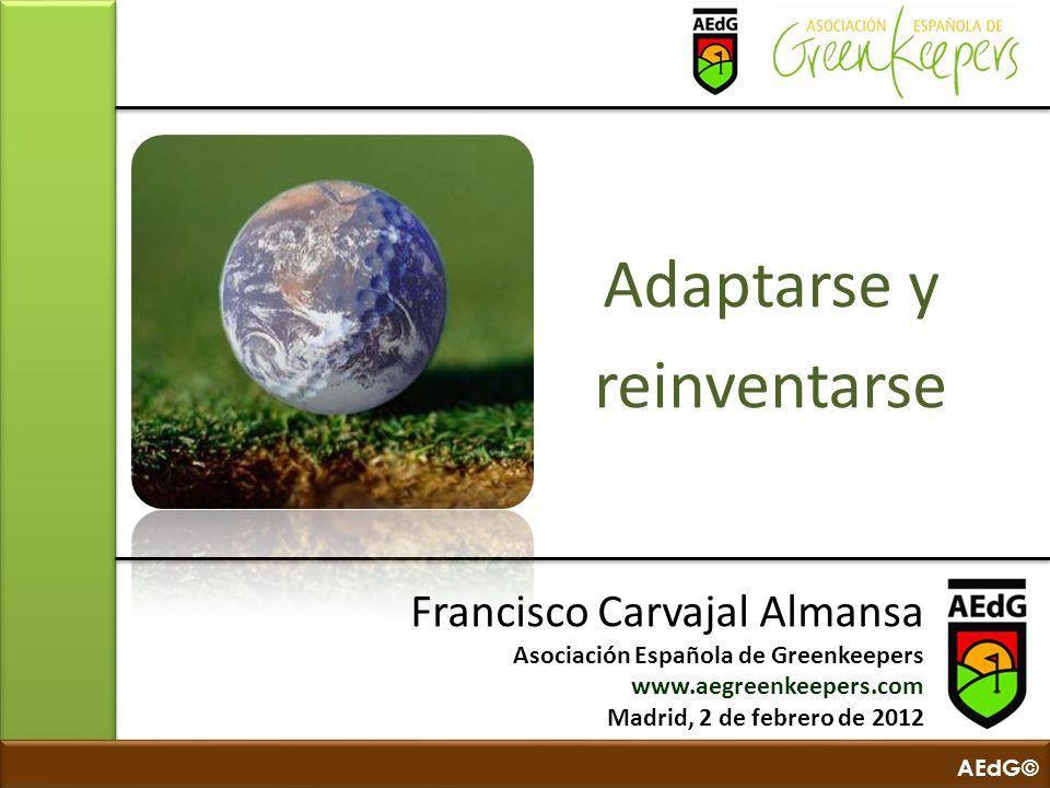AEdG© Adaptarse y reinventarse Francisco Carvajal Almansa Asociación Española de Greenkeepers www.aegreenkeepers.com Madrid, 2 de febrero de 2012