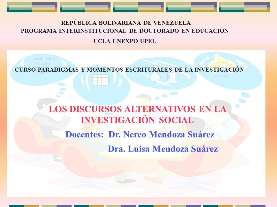 LOS DISCURSOS ALTERNATIVOS EN LA INVESTIGACIÓN SOCIAL Docentes: Dr. Nereo Mendoza Suárez Dra. Luisa Mendoza Suárez REPÚBLICA BOLIVARIANA DE VENEZUELA