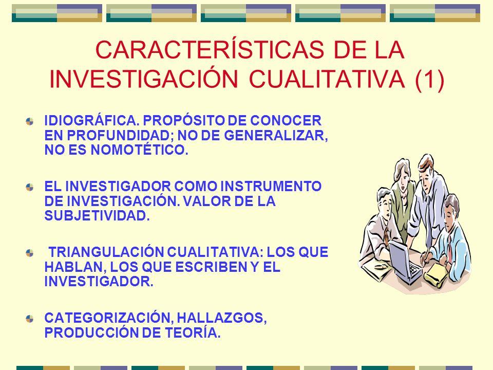 CARACTERÍSTICAS DE LA INVESTIGACIÓN CUALITATIVA (1) IDIOGRÁFICA. PROPÓSITO DE CONOCER EN PROFUNDIDAD; NO DE GENERALIZAR, NO ES NOMOTÉTICO. EL INVESTIG