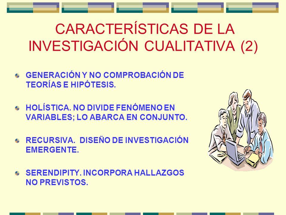 CARACTERÍSTICAS DE LA INVESTIGACIÓN CUALITATIVA (2) GENERACIÓN Y NO COMPROBACIÓN DE TEORÍAS E HIPÓTESIS. HOLÍSTICA. NO DIVIDE FENÓMENO EN VARIABLES; L
