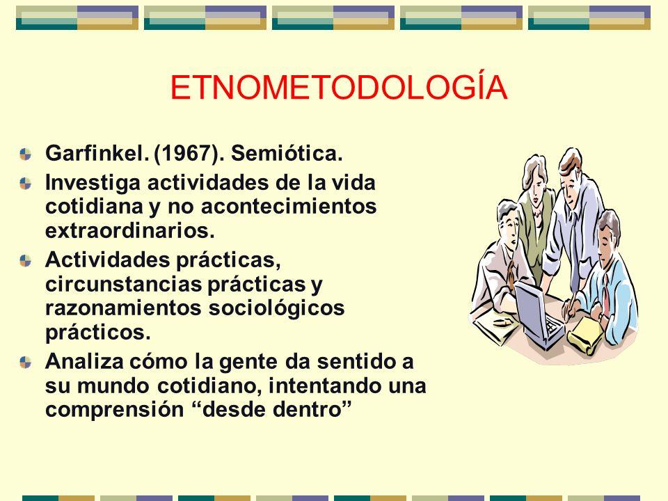 ETNOMETODOLOGÍA Garfinkel. (1967). Semiótica. Investiga actividades de la vida cotidiana y no acontecimientos extraordinarios. Actividades prácticas,