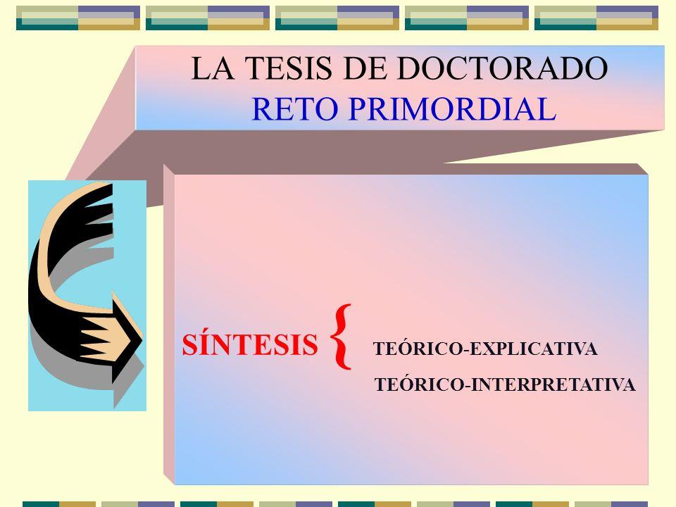 LA TESIS DE DOCTORADO RETO PRIMORDIAL SÍNTESIS { TEÓRICO-EXPLICATIVA TEÓRICO-INTERPRETATIVA