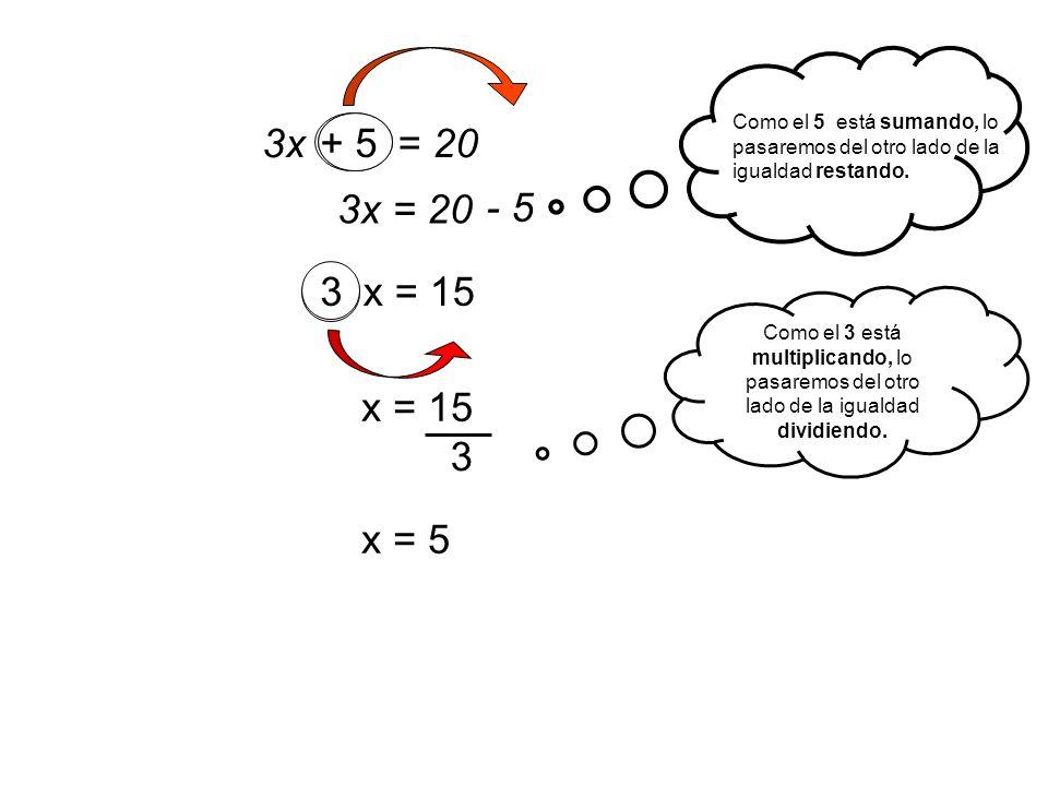 3x + 5 = 20 3x = 20 - 5 + 5 3 x = 153 3 x = 15 + 5 x = 5 Como el 5 está sumando, lo pasaremos del otro lado de la igualdad restando. Como el 3 está mu