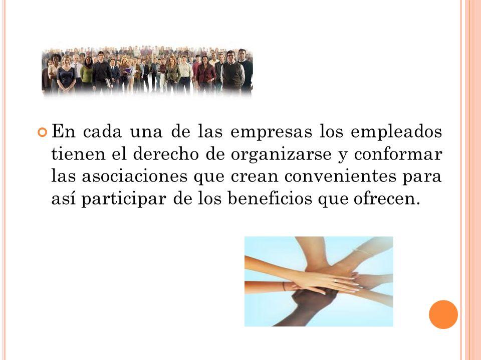 En cada una de las empresas los empleados tienen el derecho de organizarse y conformar las asociaciones que crean convenientes para así participar de