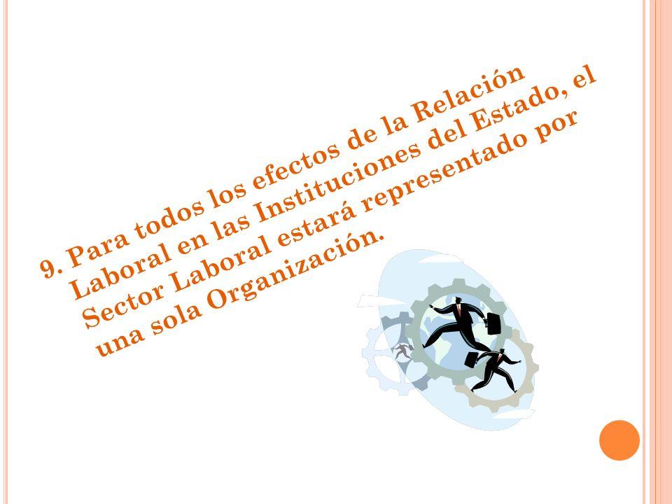9. Para todos los efectos de la Relación Laboral en las Instituciones del Estado, el Sector Laboral estará representado por una sola Organización.