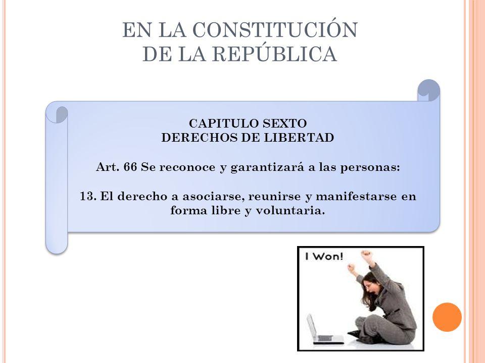 EN LA CONSTITUCIÓN DE LA REPÚBLICA CAPITULO SEXTO DERECHOS DE LIBERTAD Art. 66 Se reconoce y garantizará a las personas: 13. El derecho a asociarse, r