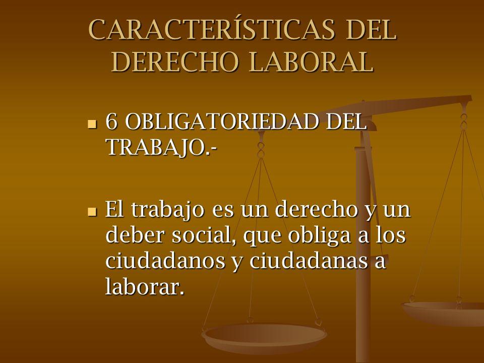 CARACTERÍSTICAS DEL DERECHO LABORAL 6 OBLIGATORIEDAD DEL TRABAJO.- 6 OBLIGATORIEDAD DEL TRABAJO.- El trabajo es un derecho y un deber social, que obli