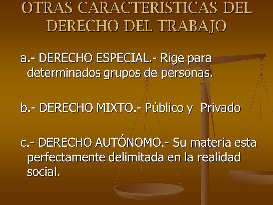OTRAS CARACTERISTICAS DEL DERECHO DEL TRABAJO a.- DERECHO ESPECIAL.- Rige para determinados grupos de personas. a.- DERECHO ESPECIAL.- Rige para deter