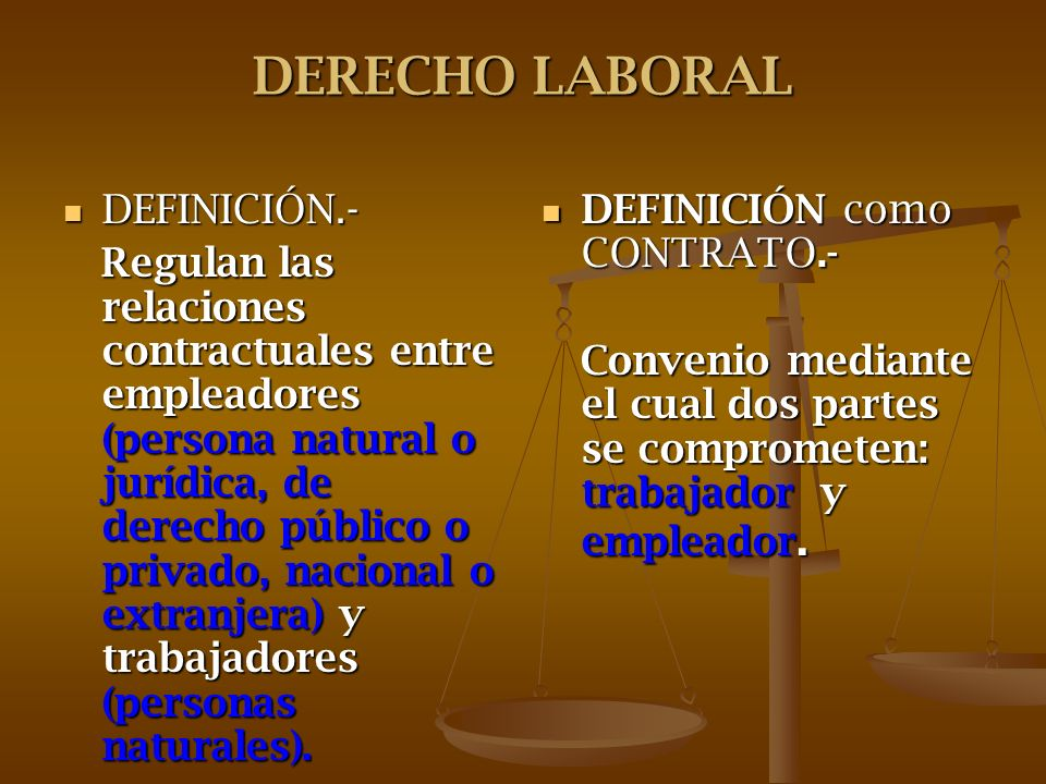 DERECHO LABORAL DEFINICIÓN.- DEFINICIÓN.- Regulan las relaciones contractuales entre empleadores (persona natural o jurídica, de derecho público o pri