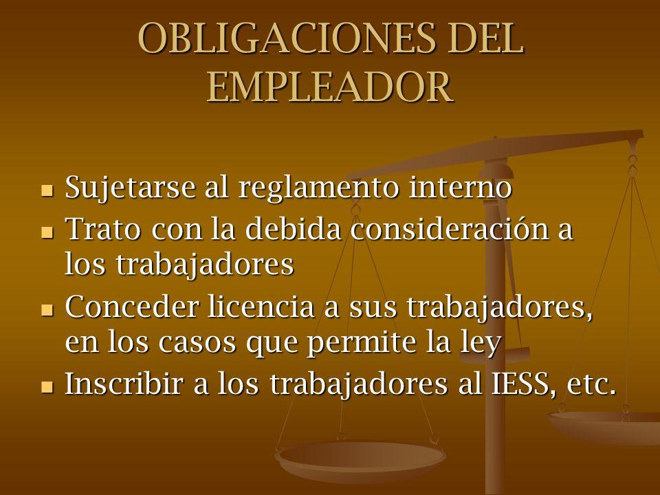 OBLIGACIONES DEL EMPLEADOR Sujetarse al reglamento interno Sujetarse al reglamento interno Trato con la debida consideración a los trabajadores Trato
