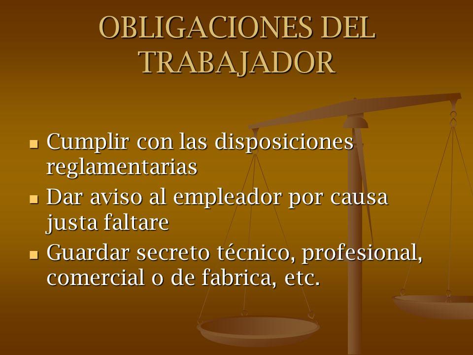 OBLIGACIONES DEL TRABAJADOR Cumplir con las disposiciones reglamentarias Cumplir con las disposiciones reglamentarias Dar aviso al empleador por causa
