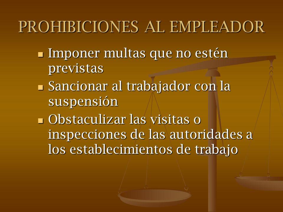PROHIBICIONES AL EMPLEADOR Imponer multas que no estén previstas Imponer multas que no estén previstas Sancionar al trabajador con la suspensión Sanci