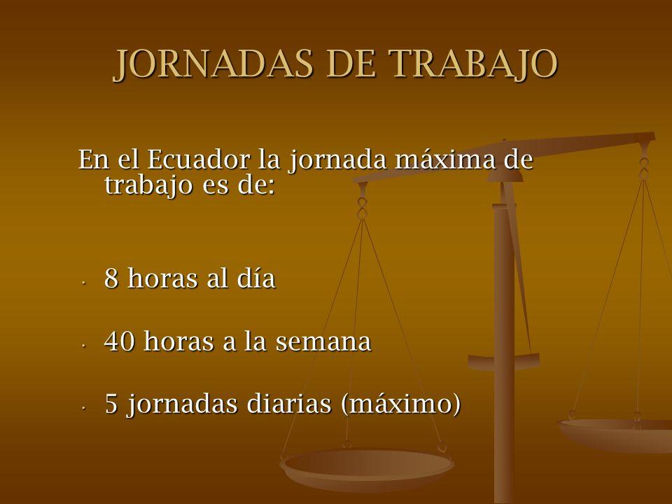 JORNADAS DE TRABAJO En el Ecuador la jornada máxima de trabajo es de: 8 horas al día 8 horas al día 40 horas a la semana 40 horas a la semana 5 jornad
