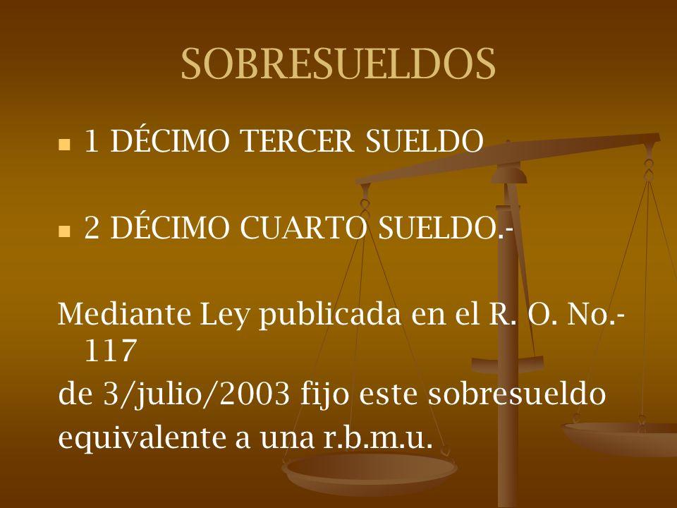 SOBRESUELDOS 1 DÉCIMO TERCER SUELDO 2 DÉCIMO CUARTO SUELDO.- Mediante Ley publicada en el R. O. No.- 117 de 3/julio/2003 fijo este sobresueldo equival
