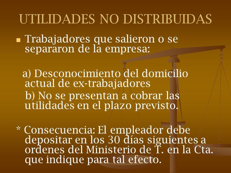 UTILIDADES NO DISTRIBUIDAS Trabajadores que salieron o se separaron de la empresa: a) Desconocimiento del domicilio actual de ex-trabajadores b) No se