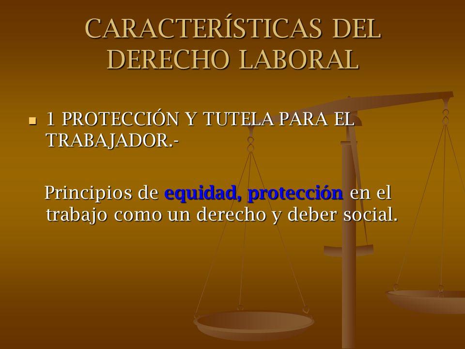CARACTERÍSTICAS DEL DERECHO LABORAL 1 PROTECCIÓN Y TUTELA PARA EL TRABAJADOR.- 1 PROTECCIÓN Y TUTELA PARA EL TRABAJADOR.- Principios de equidad, prote