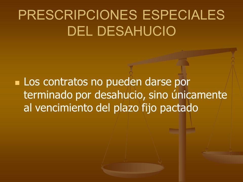 PRESCRIPCIONES ESPECIALES DEL DESAHUCIO Los contratos no pueden darse por terminado por desahucio, sino únicamente al vencimiento del plazo fijo pacta