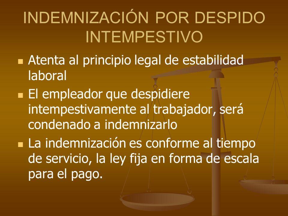 INDEMNIZACIÓN POR DESPIDO INTEMPESTIVO Atenta al principio legal de estabilidad laboral El empleador que despidiere intempestivamente al trabajador, s